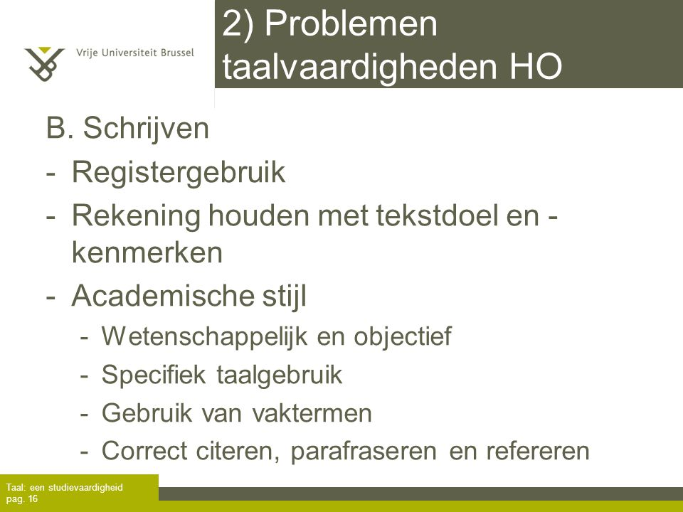2) Problemen taalvaardigheden HO B. Schrijven -Registergebruik -Rekening houden met tekstdoel en - kenmerken -Academische stijl -Wetenschappelijk en o