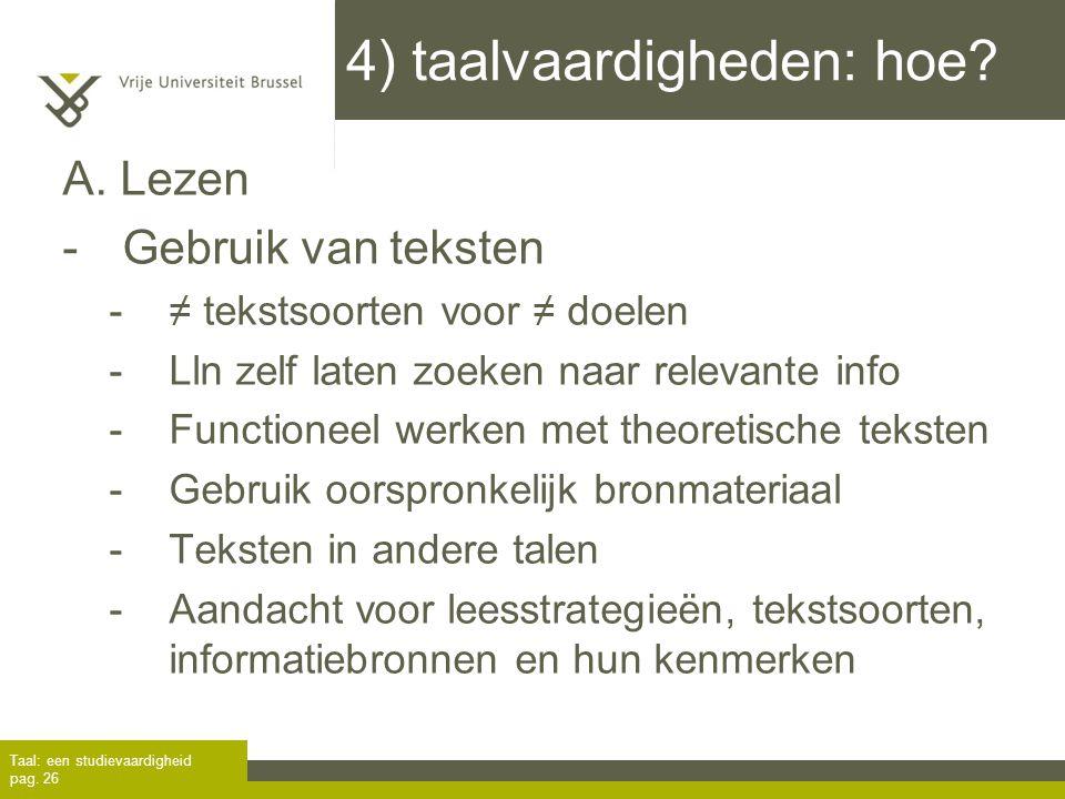 4) taalvaardigheden: hoe? A. Lezen -Gebruik van teksten -≠ tekstsoorten voor ≠ doelen -Lln zelf laten zoeken naar relevante info -Functioneel werken m