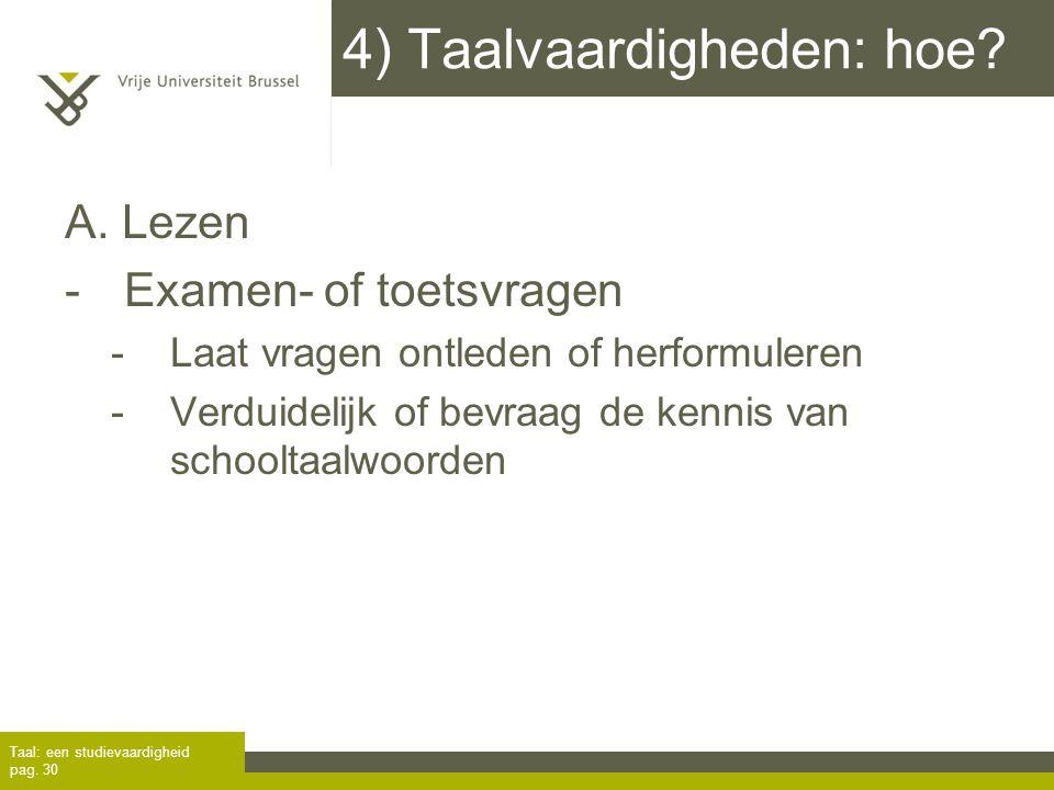 4) Taalvaardigheden: hoe? A. Lezen -Examen- of toetsvragen -Laat vragen ontleden of herformuleren -Verduidelijk of bevraag de kennis van schooltaalwoo