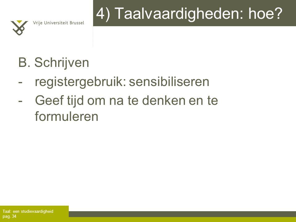 4) Taalvaardigheden: hoe? B. Schrijven -registergebruik: sensibiliseren -Geef tijd om na te denken en te formuleren Taal: een studievaardigheid pag. 3
