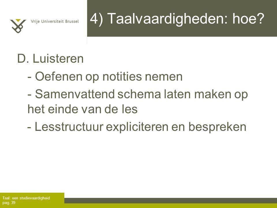 4) Taalvaardigheden: hoe? D. Luisteren - Oefenen op notities nemen - Samenvattend schema laten maken op het einde van de les - Lesstructuur expliciter