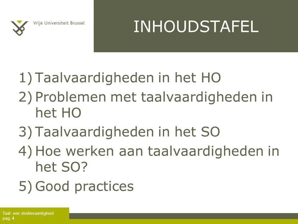Taal: een studievaardigheid pag. 4 INHOUDSTAFEL 1)Taalvaardigheden in het HO 2)Problemen met taalvaardigheden in het HO 3)Taalvaardigheden in het SO 4