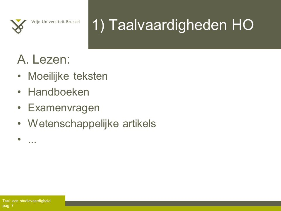 1) Taalvaardigheden HO A. Lezen: Moeilijke teksten Handboeken Examenvragen Wetenschappelijke artikels... Taal: een studievaardigheid pag. 7
