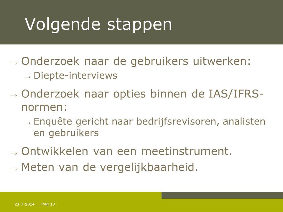 Pag. 23-7-201413 Volgende stappen → Onderzoek naar de gebruikers uitwerken: → Diepte-interviews → Onderzoek naar opties binnen de IAS/IFRS- normen: →