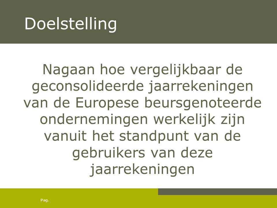 Pag. Doelstelling Nagaan hoe vergelijkbaar de geconsolideerde jaarrekeningen van de Europese beursgenoteerde ondernemingen werkelijk zijn vanuit het s