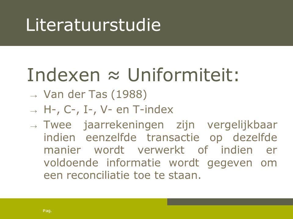 Pag. Literatuurstudie Indexen ≈ Uniformiteit: → Van der Tas (1988) → H-, C-, I-, V- en T-index → Twee jaarrekeningen zijn vergelijkbaar indien eenzelf