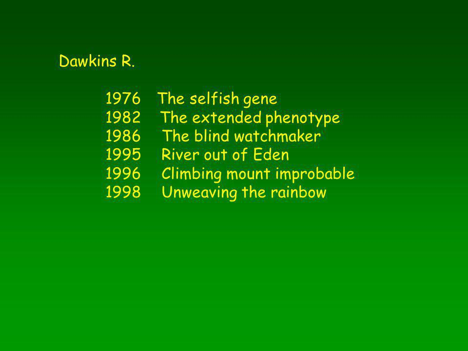 Dawkins R. 1976 The selfish gene 1982 The extended phenotype 1986 The blind watchmaker 1995 River out of Eden 1996 Climbing mount improbable 1998 Unwe