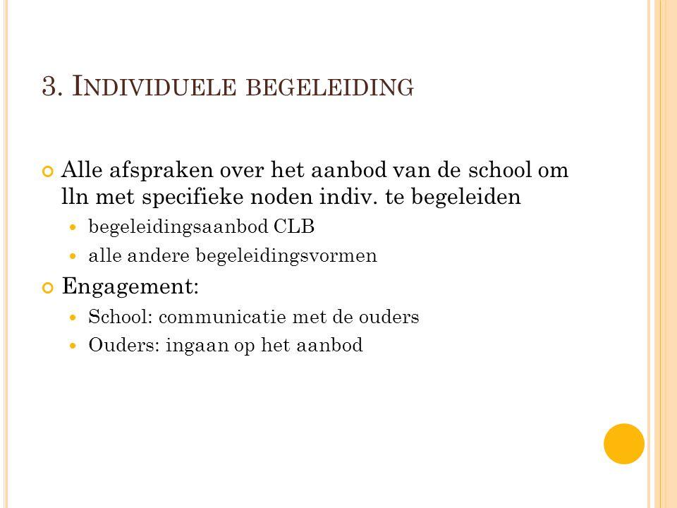 3. I NDIVIDUELE BEGELEIDING Alle afspraken over het aanbod van de school om lln met specifieke noden indiv. te begeleiden begeleidingsaanbod CLB alle