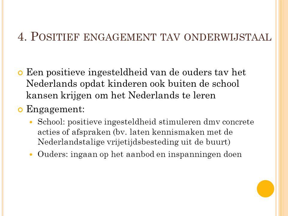 4. P OSITIEF ENGAGEMENT TAV ONDERWIJSTAAL Een positieve ingesteldheid van de ouders tav het Nederlands opdat kinderen ook buiten de school kansen krij