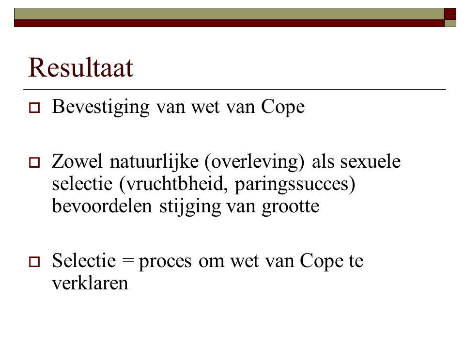 Resultaat  Bevestiging van wet van Cope  Zowel natuurlijke (overleving) als sexuele selectie (vruchtbheid, paringssucces) bevoordelen stijging van grootte  Selectie = proces om wet van Cope te verklaren