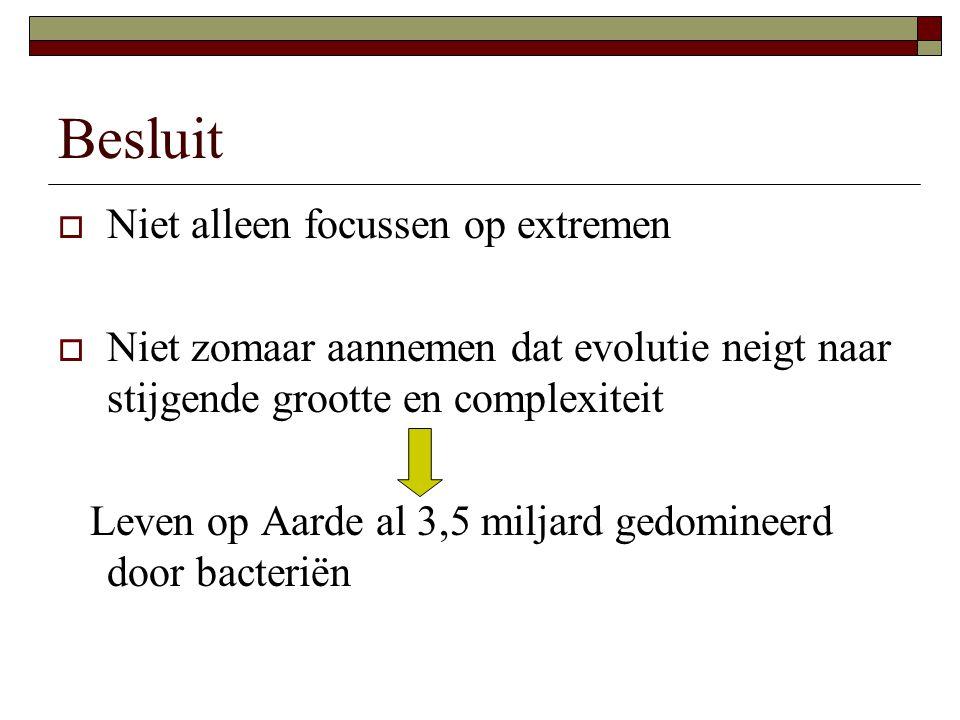 Besluit  Niet alleen focussen op extremen  Niet zomaar aannemen dat evolutie neigt naar stijgende grootte en complexiteit Leven op Aarde al 3,5 miljard gedomineerd door bacteriën