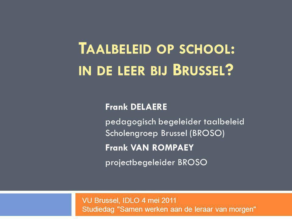 T AALBELEID OP SCHOOL : IN DE LEER BIJ B RUSSEL ? Frank DELAERE pedagogisch begeleider taalbeleid Scholengroep Brussel (BROSO) Frank VAN ROMPAEY proje