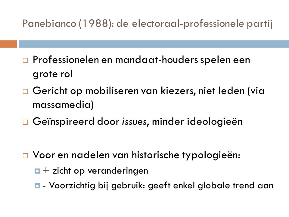  Typologie op basis van organisatie: 'new politics party' of 'participatory party' (Pogundke, 87)  Classificatie op basis van strategie: office-seeking; vote-seeking en policy-seeking (Müller en Strom,1999); anti-systeem partijen  Classificatie op basis van ideologie: 10 families (zie cursus) en Lipset en Rokkan (indeling partijen tav breuklijnen)