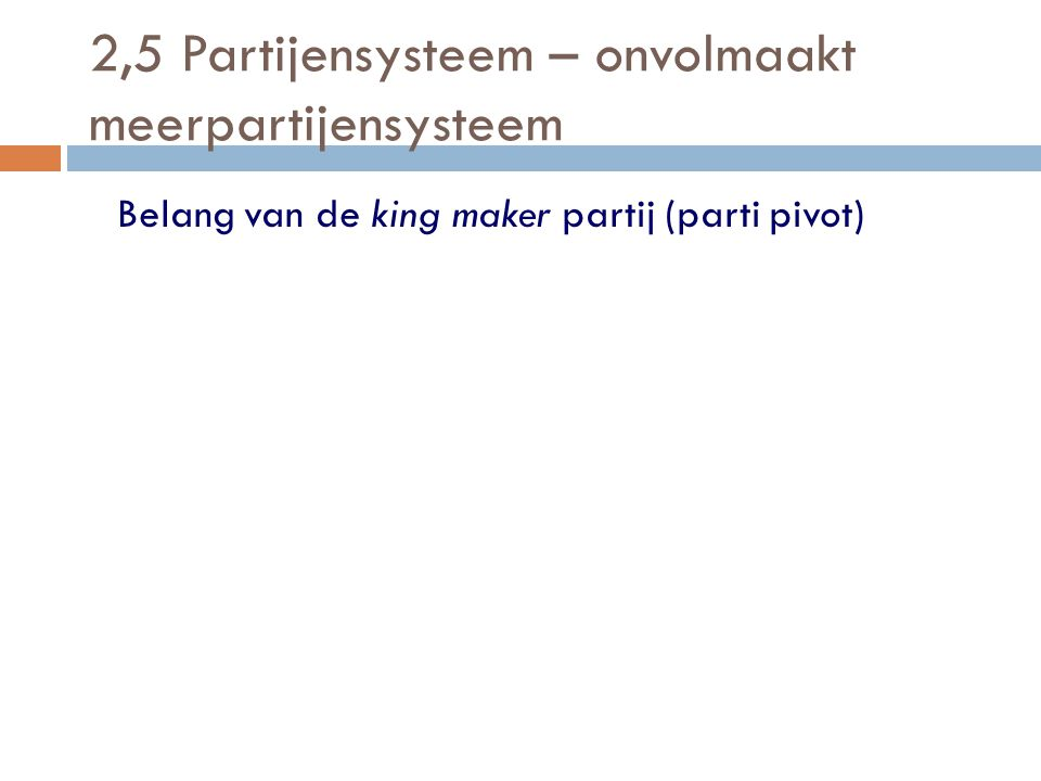 2,5 Partijensysteem – onvolmaakt meerpartijensysteem Belang van de king maker partij (parti pivot)