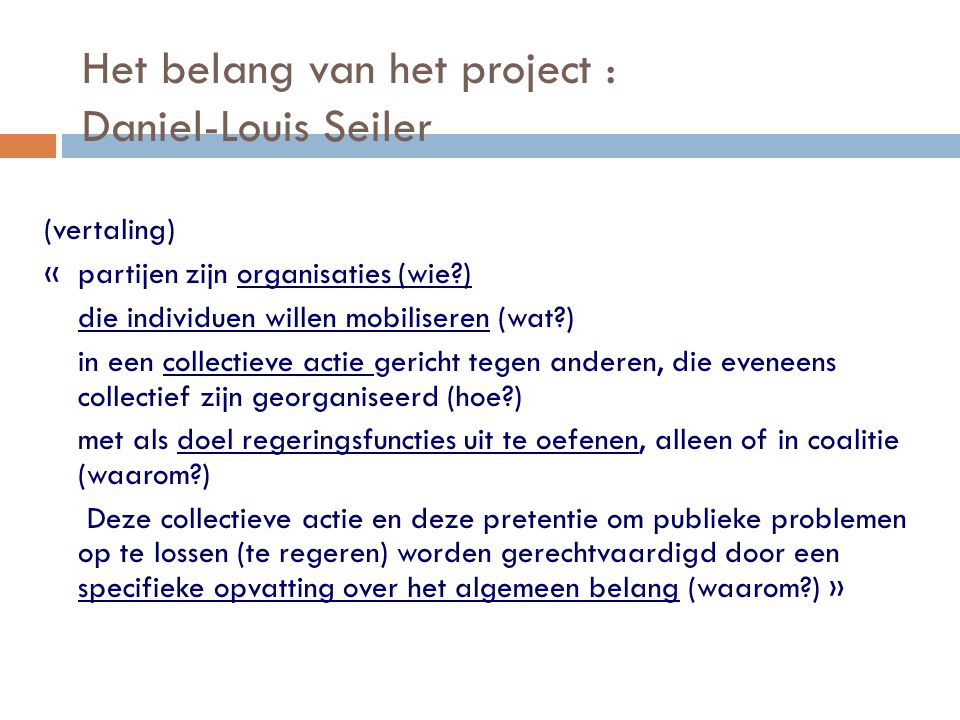 Het belang van het project : Daniel-Louis Seiler (vertaling) « partijen zijn organisaties (wie?) die individuen willen mobiliseren (wat?) in een colle