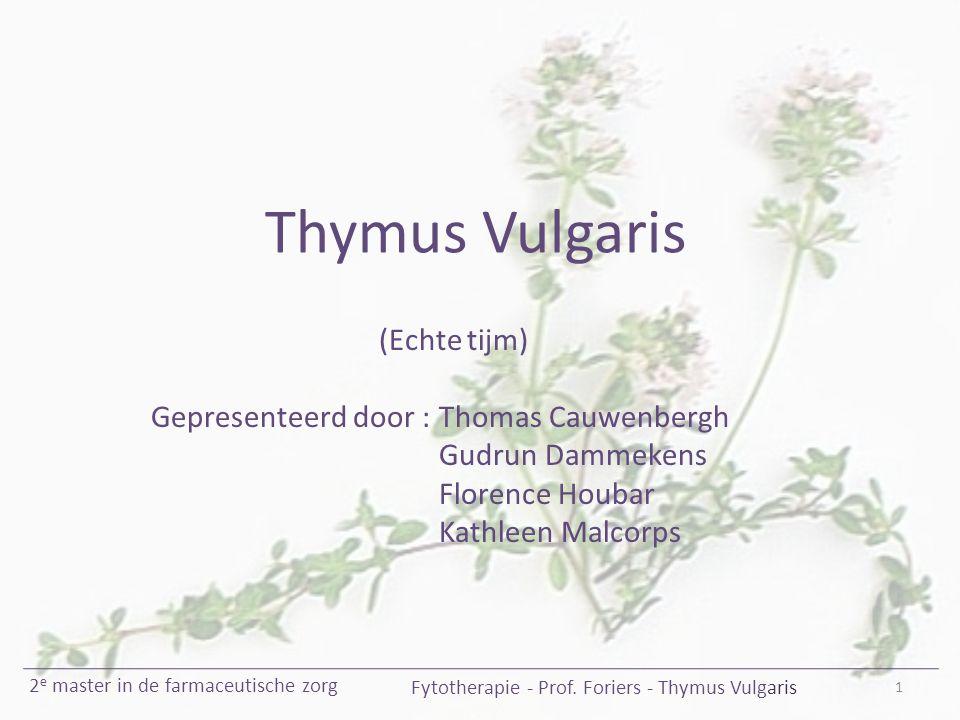 Thymus Vulgaris (Echte tijm) Gepresenteerd door : Thomas Cauwenbergh Gudrun Dammekens Florence Houbar Kathleen Malcorps 1 Fytotherapie - Prof. Foriers