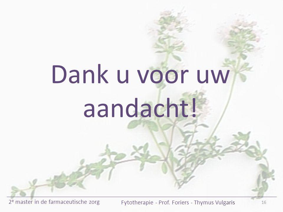16 Fytotherapie - Prof. Foriers - Thymus Vulgaris 2 e master in de farmaceutische zorg Dank u voor uw aandacht!