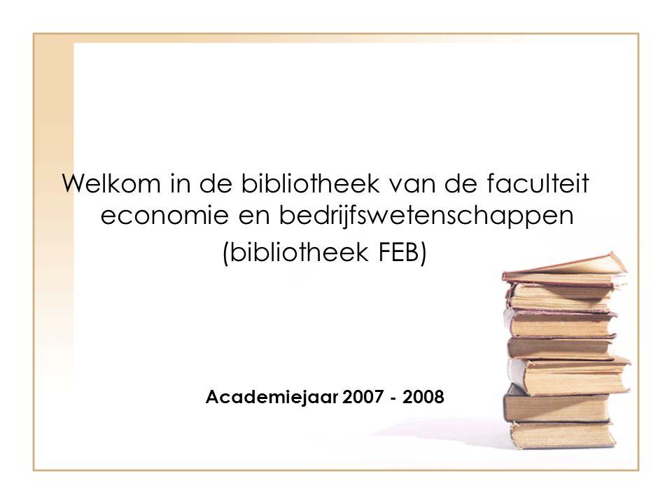 Welkom in de bibliotheek van de faculteit economie en bedrijfswetenschappen (bibliotheek FEB) Academiejaar 2007 - 2008
