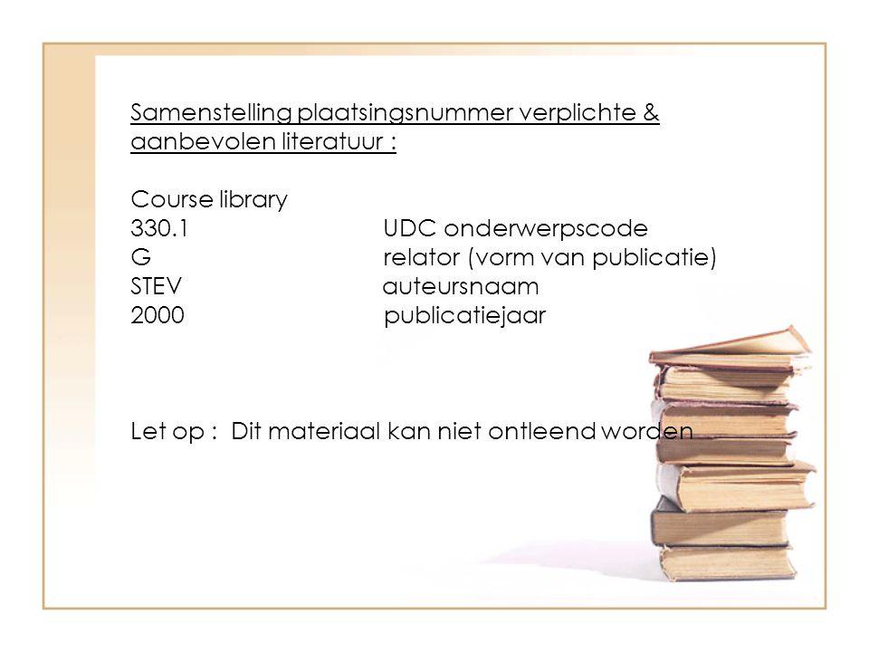 Samenstelling plaatsingsnummer verplichte & aanbevolen literatuur : Course library 330.1 UDC onderwerpscode G relator (vorm van publicatie) STEV auteursnaam 2000 publicatiejaar Let op : Dit materiaal kan niet ontleend worden