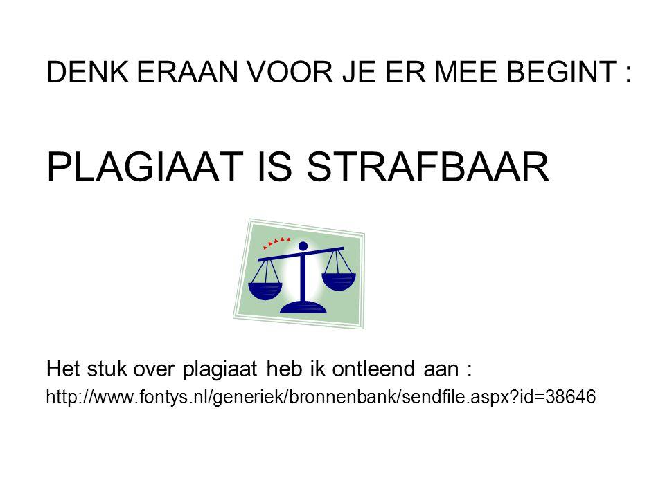 DENK ERAAN VOOR JE ER MEE BEGINT : PLAGIAAT IS STRAFBAAR Het stuk over plagiaat heb ik ontleend aan : http://www.fontys.nl/generiek/bronnenbank/sendfile.aspx id=38646