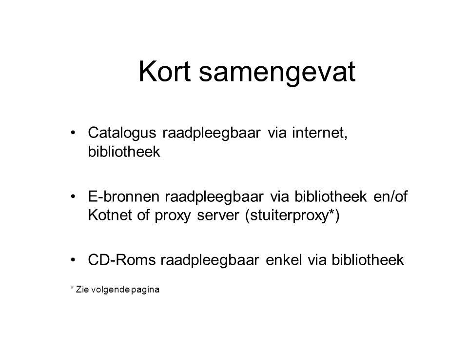Kort samengevat Catalogus raadpleegbaar via internet, bibliotheek E-bronnen raadpleegbaar via bibliotheek en/of Kotnet of proxy server (stuiterproxy*) CD-Roms raadpleegbaar enkel via bibliotheek * Zie volgende pagina
