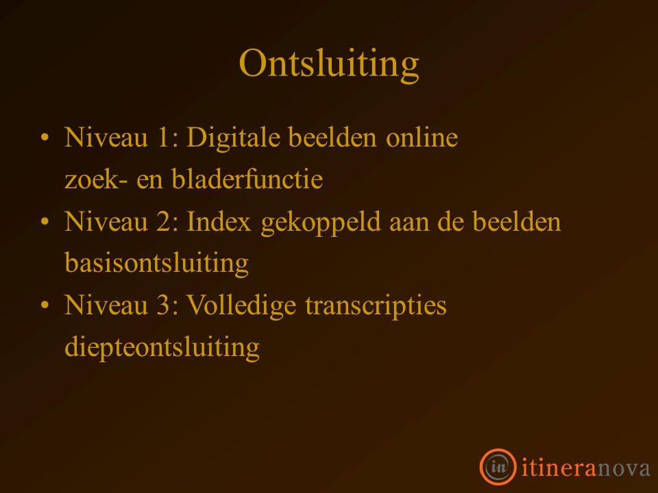 Ontsluiting Niveau 1: Digitale beelden online zoek- en bladerfunctie Niveau 2: Index gekoppeld aan de beelden basisontsluiting Niveau 3: Volledige transcripties diepteontsluiting
