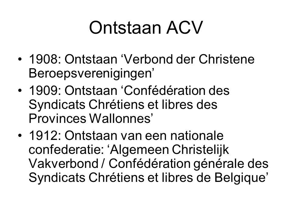 Ontstaan ACV 1908: Ontstaan 'Verbond der Christene Beroepsverenigingen' 1909: Ontstaan 'Confédération des Syndicats Chrétiens et libres des Provinces