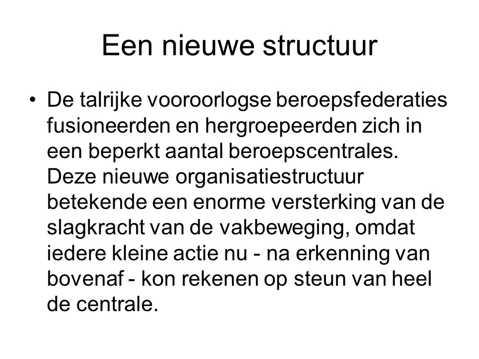 Een nieuwe structuur De talrijke vooroorlogse beroepsfederaties fusioneerden en hergroepeerden zich in een beperkt aantal beroepscentrales. Deze nieuw