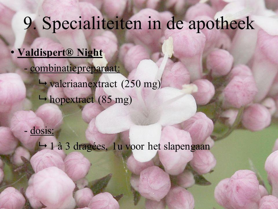 Valdispert® Night - combinatiepreparaat:  valeriaanextract (250 mg)  hopextract (85 mg) - dosis:  1 à 3 dragées, 1u voor het slapengaan 9. Speciali