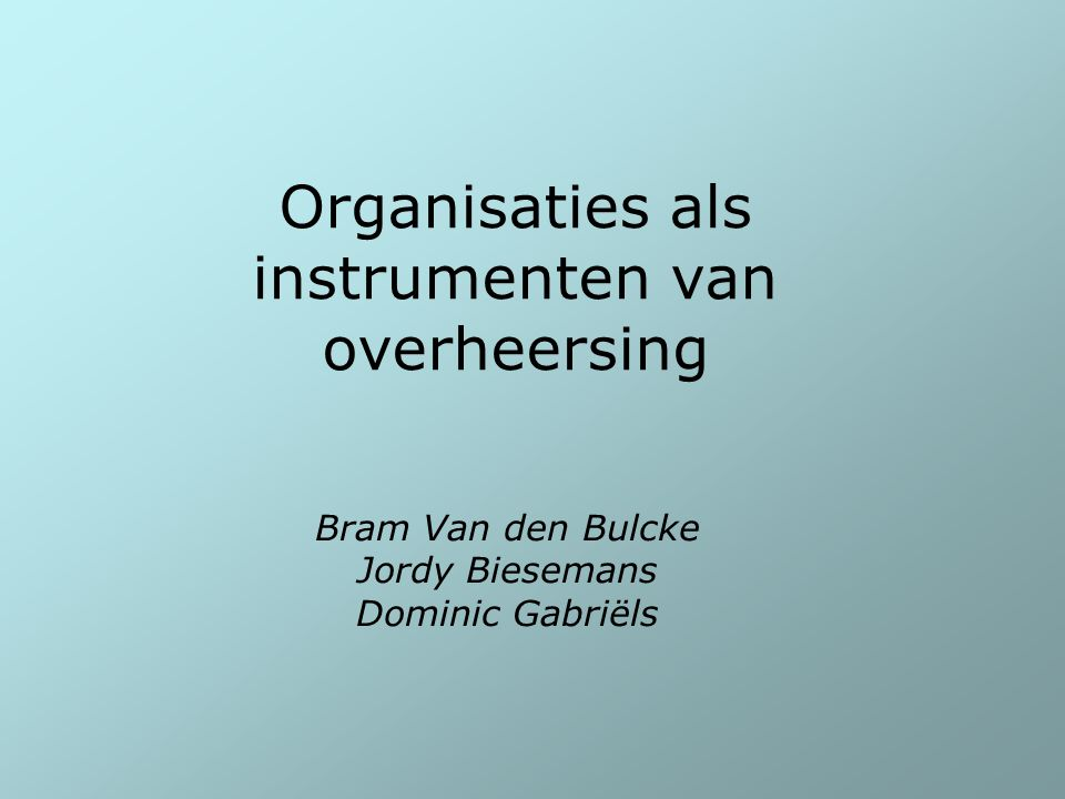 Organisaties als instrumenten van overheersing Bram Van den Bulcke Jordy Biesemans Dominic Gabriëls