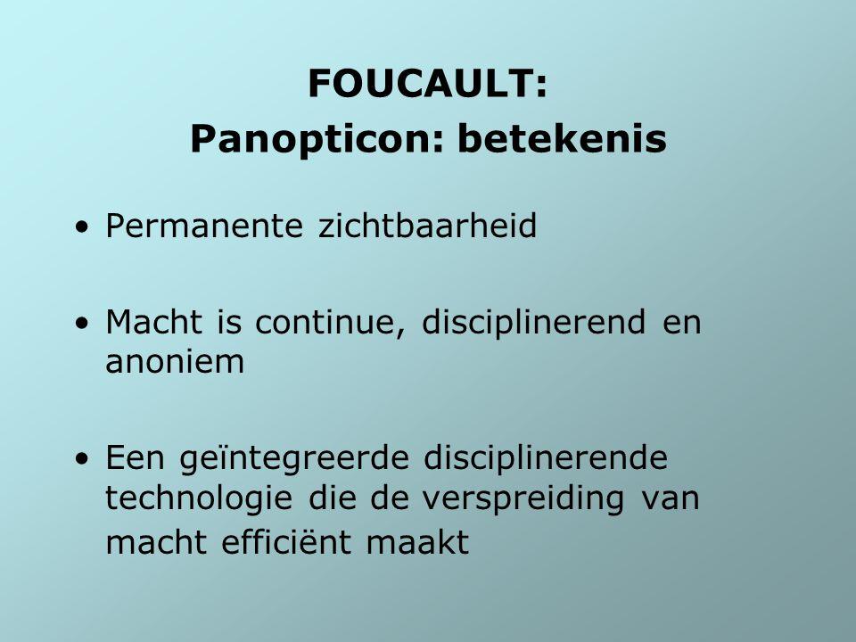 FOUCAULT: Panopticon: betekenis Permanente zichtbaarheid Macht is continue, disciplinerend en anoniem Een geïntegreerde disciplinerende technologie di
