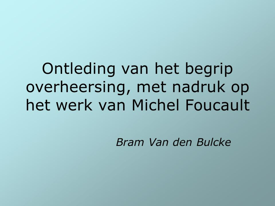 Ontleding van het begrip overheersing, met nadruk op het werk van Michel Foucault Bram Van den Bulcke