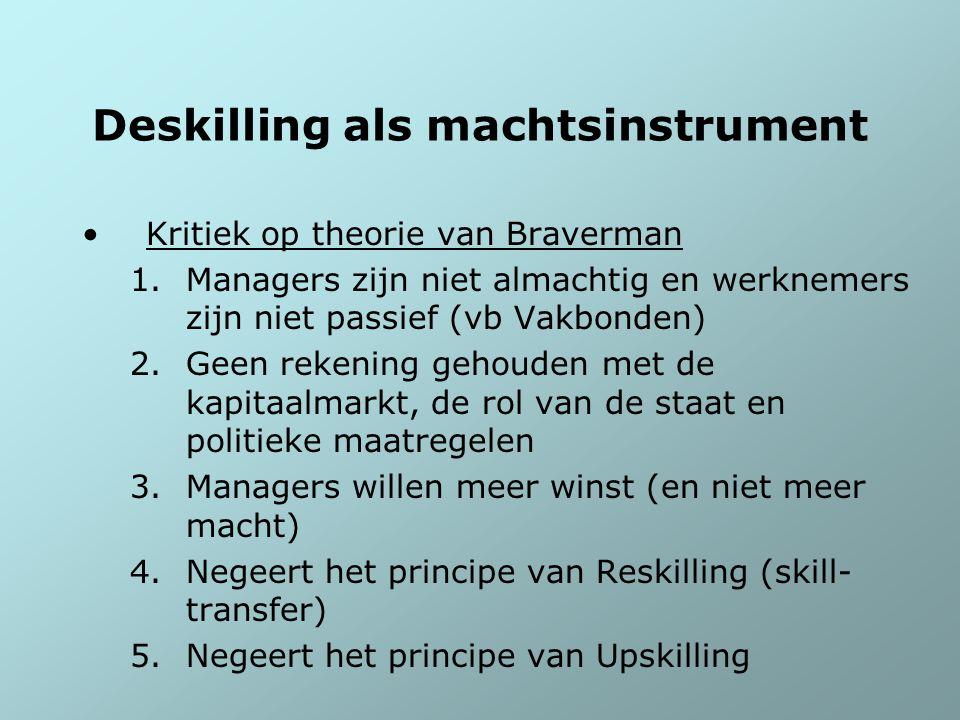 Deskilling als machtsinstrument Kritiek op theorie van Braverman 1.Managers zijn niet almachtig en werknemers zijn niet passief (vb Vakbonden) 2.Geen
