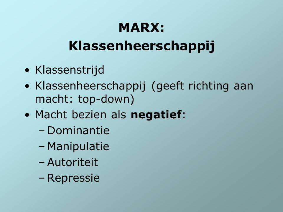 MARX: Klassenheerschappij Klassenstrijd Klassenheerschappij (geeft richting aan macht: top-down) Macht bezien als negatief: –Dominantie –Manipulatie –