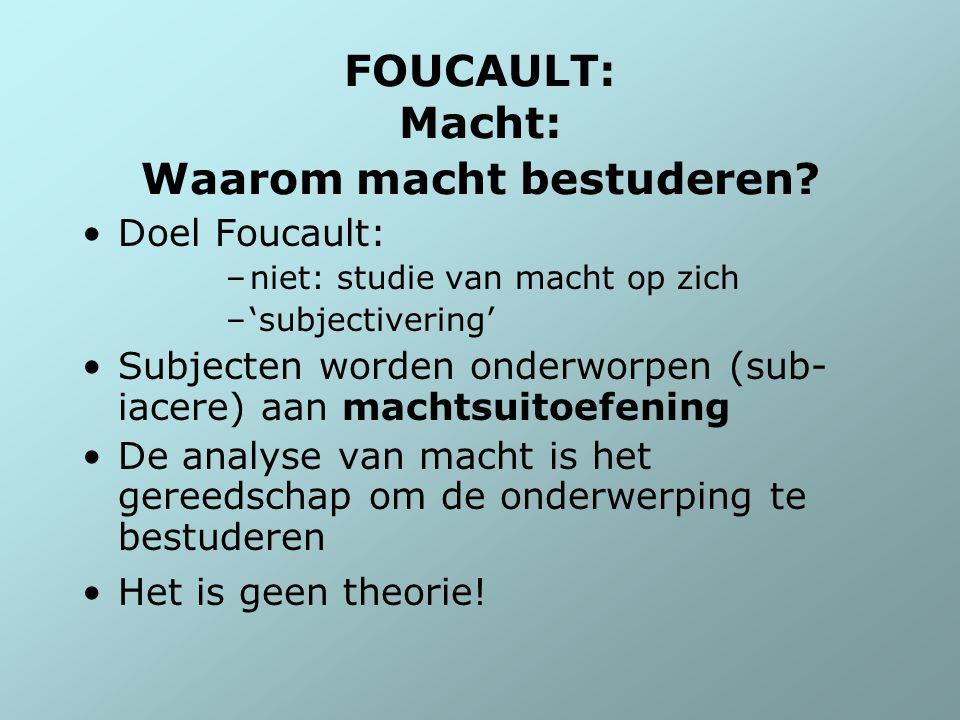 FOUCAULT: Macht: Waarom macht bestuderen? Doel Foucault: –niet: studie van macht op zich –'subjectivering' Subjecten worden onderworpen (sub- iacere)