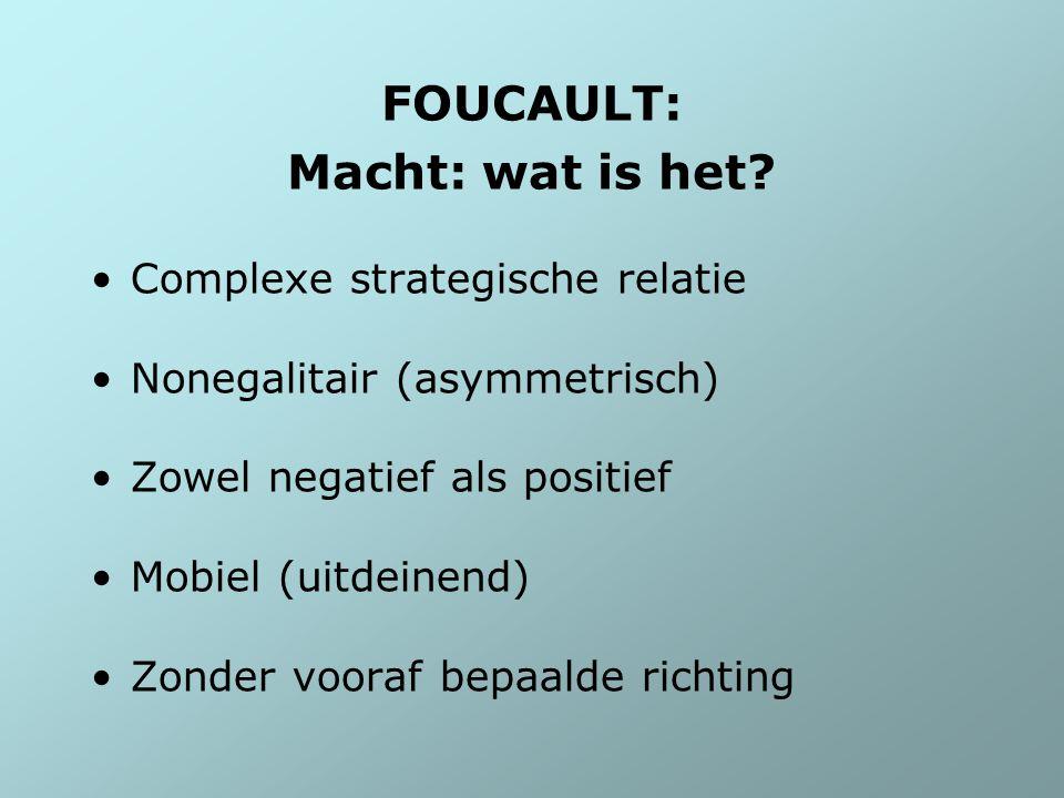 FOUCAULT: Macht: wat is het? Complexe strategische relatie Nonegalitair (asymmetrisch) Zowel negatief als positief Mobiel (uitdeinend) Zonder vooraf b