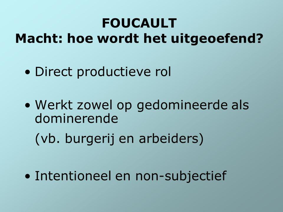 FOUCAULT Macht: hoe wordt het uitgeoefend? Direct productieve rol Werkt zowel op gedomineerde als dominerende (vb. burgerij en arbeiders) Intentioneel
