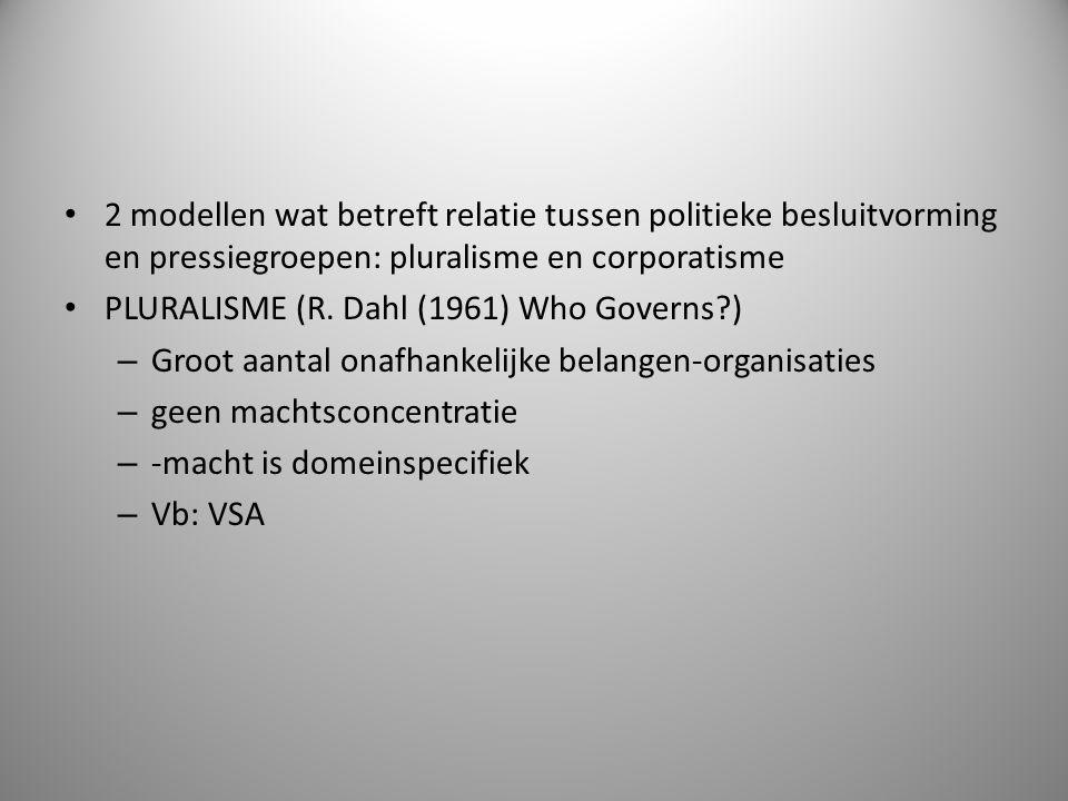 2 modellen wat betreft relatie tussen politieke besluitvorming en pressiegroepen: pluralisme en corporatisme PLURALISME (R. Dahl (1961) Who Governs?)