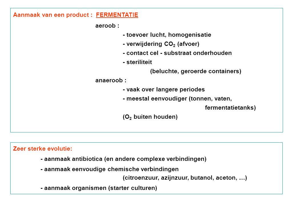 Aanmaak van een product : FERMENTATIE aeroob : - toevoer lucht, homogenisatie - verwijdering CO 2 (afvoer) - contact cel - substraat onderhouden - steriliteit (beluchte, geroerde containers) anaeroob : - vaak over langere periodes - meestal eenvoudiger (tonnen, vaten, fermentatietanks) (O 2 buiten houden) Zeer sterke evolutie: - aanmaak antibiotica (en andere complexe verbindingen) - aanmaak eenvoudige chemische verbindingen (citroenzuur, azijnzuur, butanol, aceton, …) - aanmaak organismen (starter culturen)