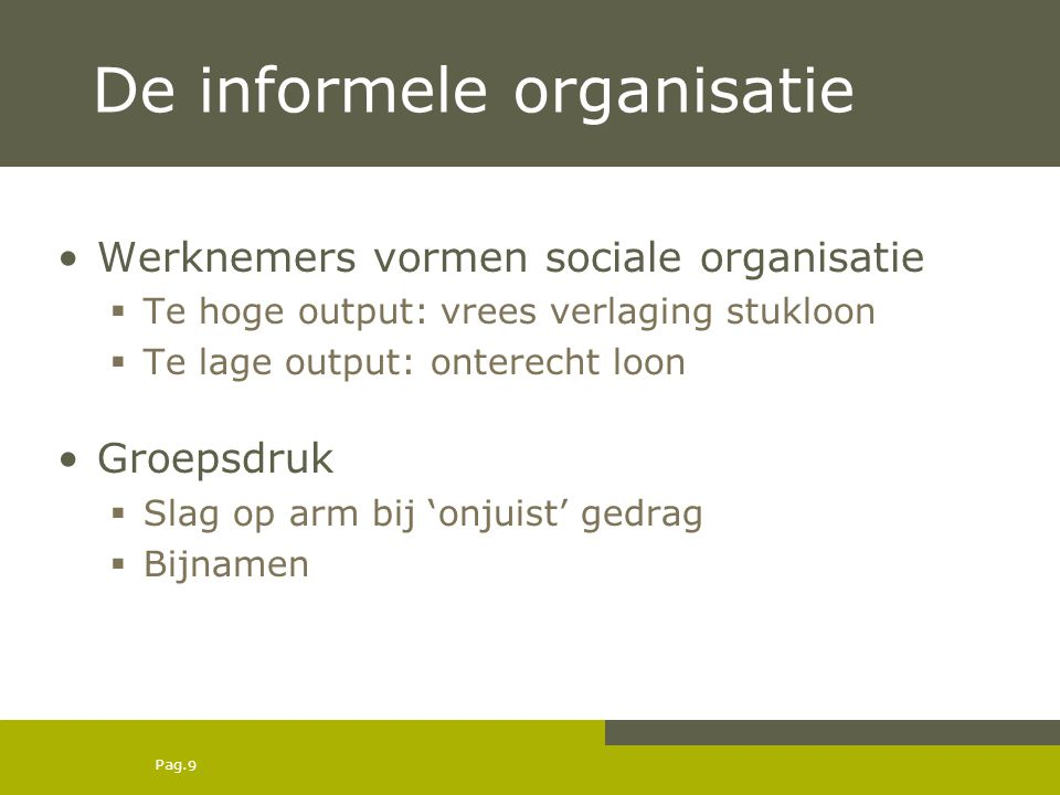 Pag. 9 De informele organisatie Werknemers vormen sociale organisatie  Te hoge output: vrees verlaging stukloon  Te lage output: onterecht loon Groe