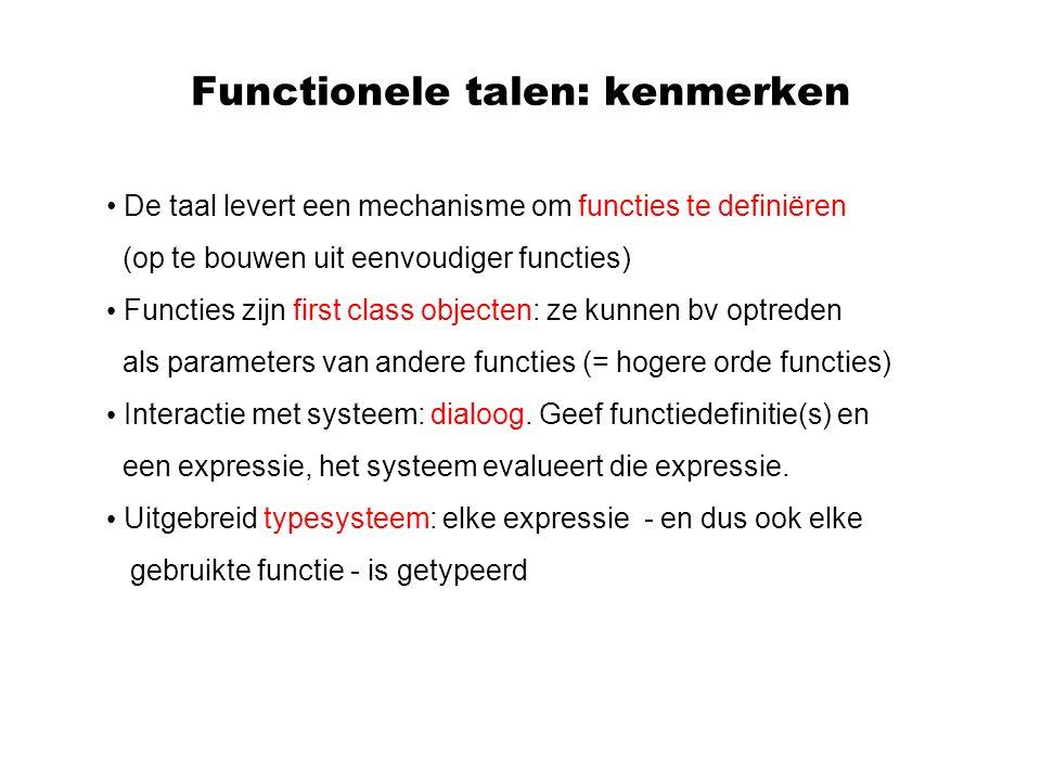 Functionele talen: kenmerken De taal levert een mechanisme om functies te definiëren (op te bouwen uit eenvoudiger functies) Functies zijn first class