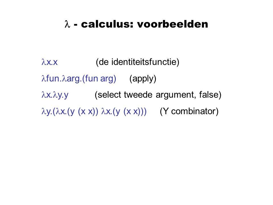 - calculus: voorbeelden x.x (de identiteitsfunctie) fun. arg.(fun arg) (apply) x. y.y (select tweede argument, false) y.( x.(y (x x)) x.(y (x x))) (Y