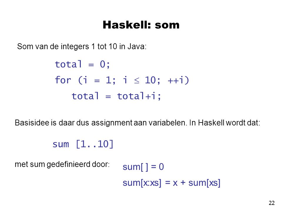 Haskell: som Som van de integers 1 tot 10 in Java: total = 0; for (i = 1; i  10; ++i) total = total+i; Basisidee is daar dus assignment aan variabele