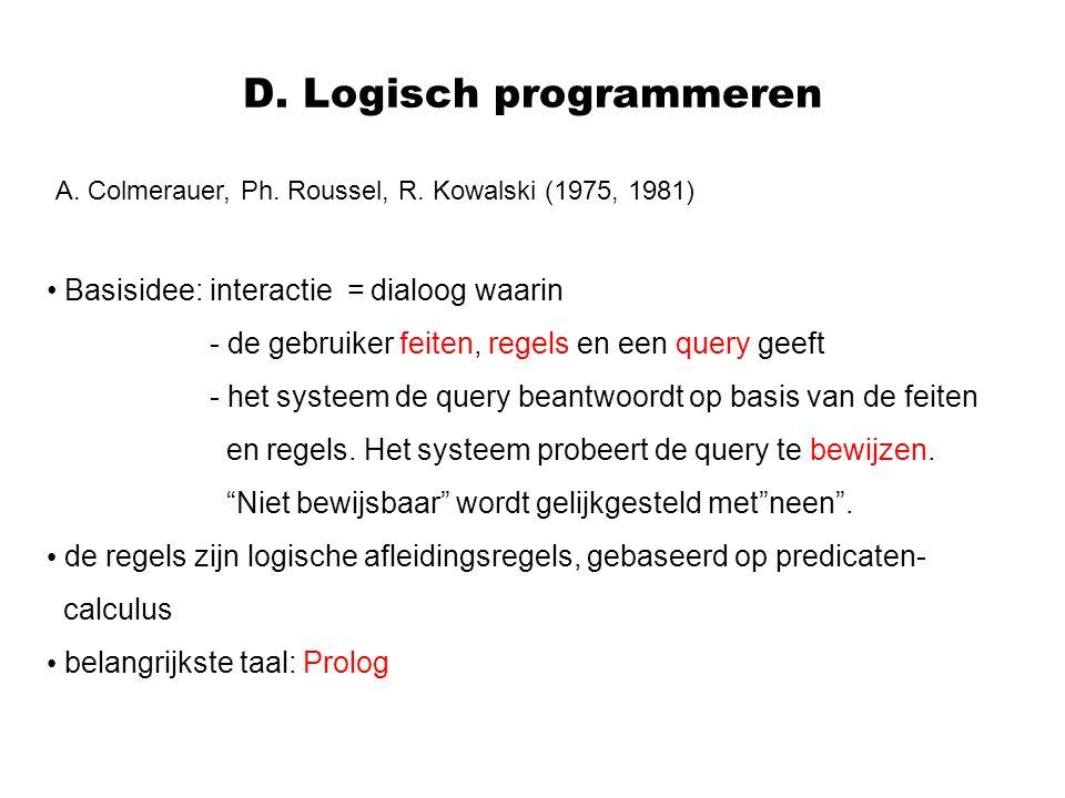 D. Logisch programmeren A. Colmerauer, Ph. Roussel, R. Kowalski (1975, 1981) Basisidee: interactie = dialoog waarin - de gebruiker feiten, regels en e