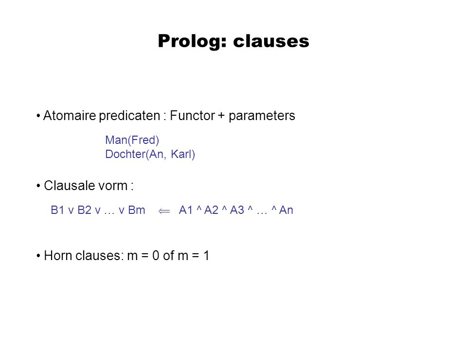 Prolog: clauses Atomaire predicaten : Functor + parameters Clausale vorm : Horn clauses: m = 0 of m = 1 Man(Fred) Dochter(An, Karl) B1 v B2 v … v Bm  A1 ^ A2 ^ A3 ^ … ^ An
