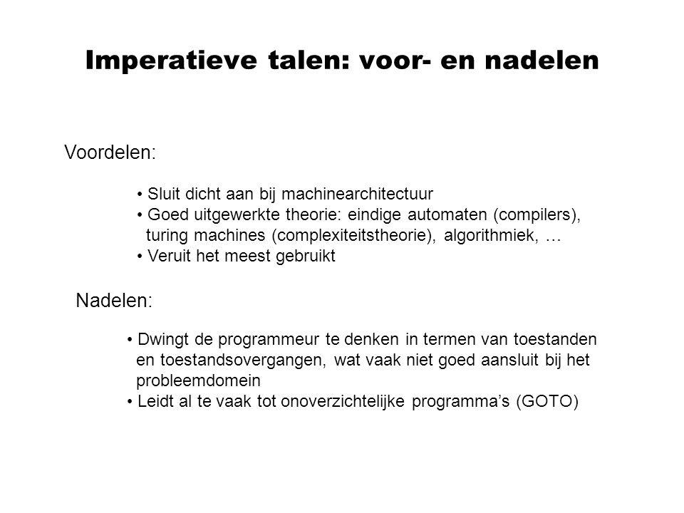 Imperatieve talen: voor- en nadelen Voordelen: Sluit dicht aan bij machinearchitectuur Goed uitgewerkte theorie: eindige automaten (compilers), turing