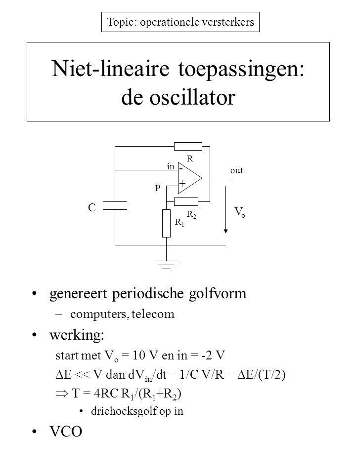 Topic: operationele versterkers Niet-lineaire toepassingen: de oscillator genereert periodische golfvorm –computers, telecom werking: start met V o =