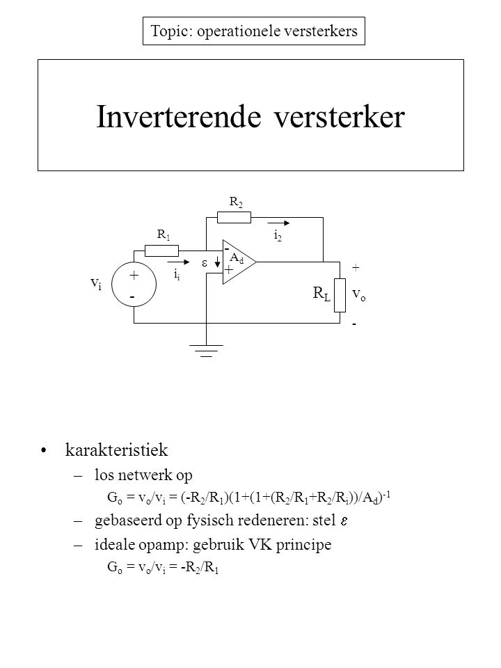 Topic: operationele versterkers Inverterende sommator stel ideale opamp karakteristiek –gebruik VK principe v o = -  j=1 3 ( R f /R j ) v j R1R1 + i1i1 AdAd - RLRL RfRf v1v1 + - vovo ifif  R2R2 i2i2 v2v2 R3R3 i3i3 v3v3