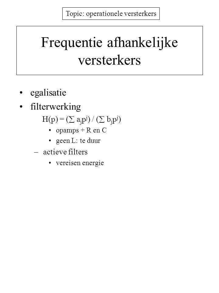 Topic: operationele versterkers Frequentie afhankelijke versterkers egalisatie filterwerking H(p) = (  a j p j ) / (  b j p j ) opamps + R en C geen