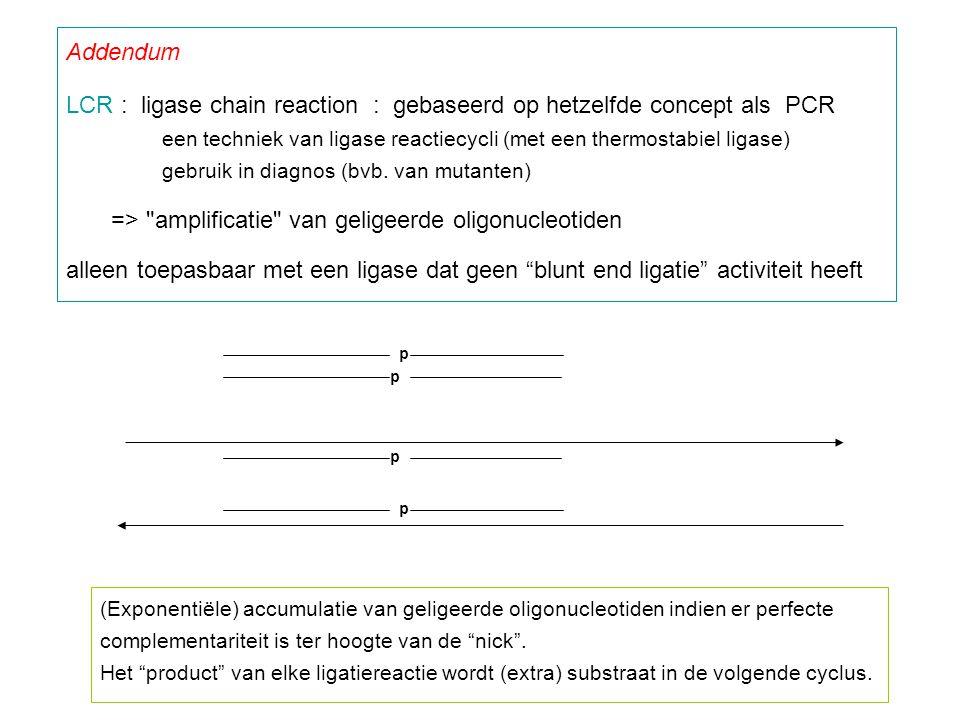 Addendum LCR : ligase chain reaction : gebaseerd op hetzelfde concept als PCR een techniek van ligase reactiecycli (met een thermostabiel ligase) gebr